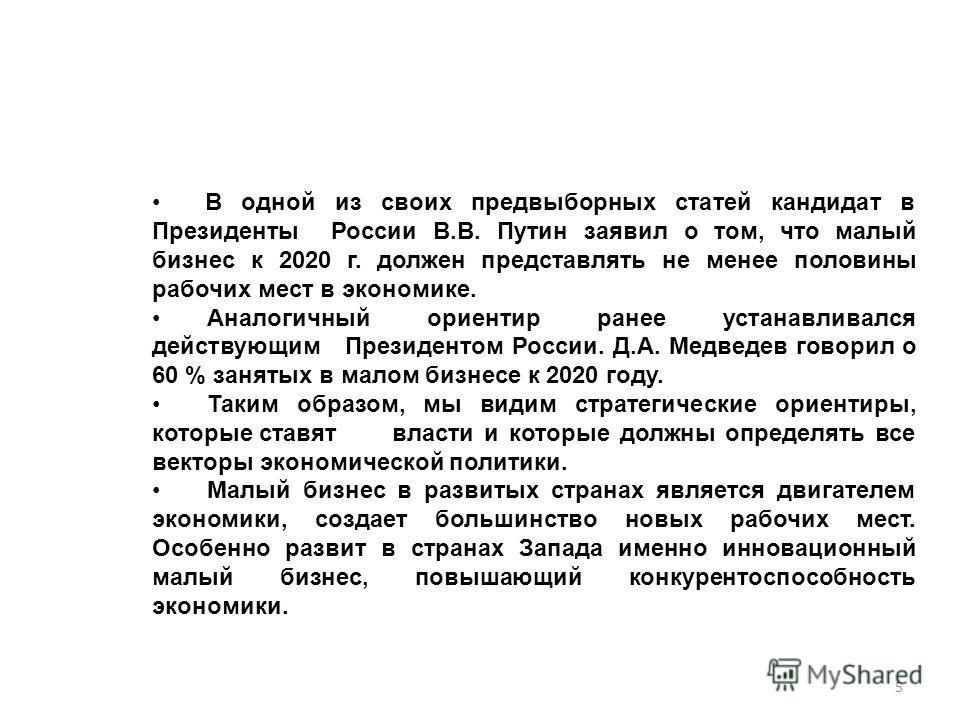 В одной из своих предвыборных статей кандидат в Президенты России В.В. Путин заявил о том, что малый бизнес к 2020 г. должен представлять не менее половины рабочих мест в экономике. Аналогичный ориентир ранее устанавливался действующим Президентом Ро