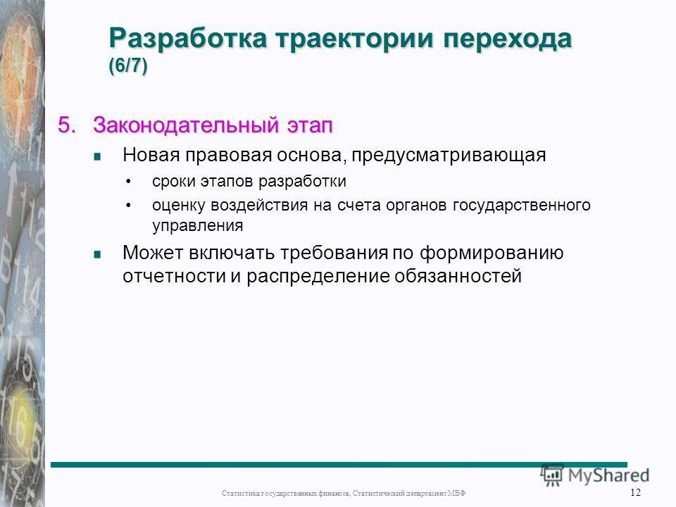 Разработка траектории перехода (6/7) 5.Законодательный этап Новая правовая основа, предусматривающая сроки этапов разработки оценку воздействия на счета органов государственного управления Может включать требования по формированию отчетности и распре