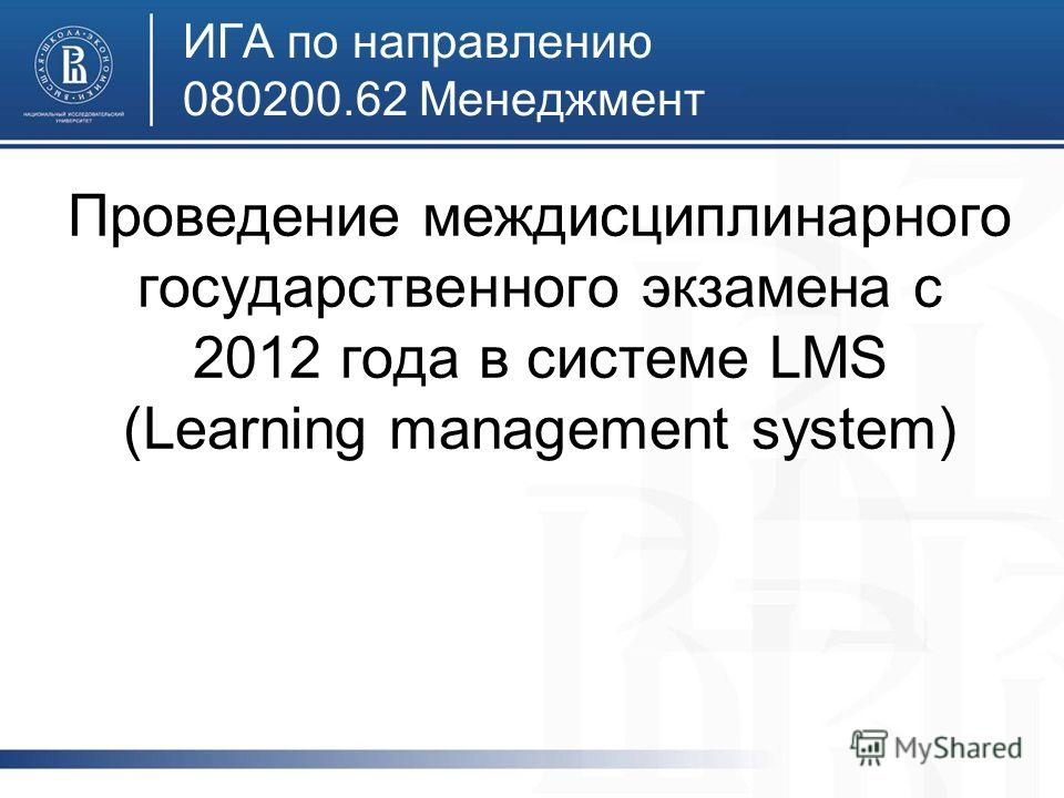 ИГА по направлению 080200.62 Менеджмент Проведение междисциплинарного государственного экзамена c 2012 года в системе LMS (Learning management system)