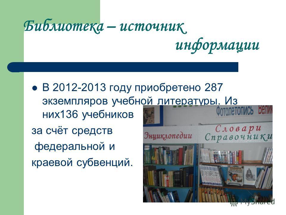 Библиотека – источник информации В 2012-2013 году приобретено 287 экземпляров учебной литературы. Из них136 учебников за счёт средств федеральной и краевой субвенций.