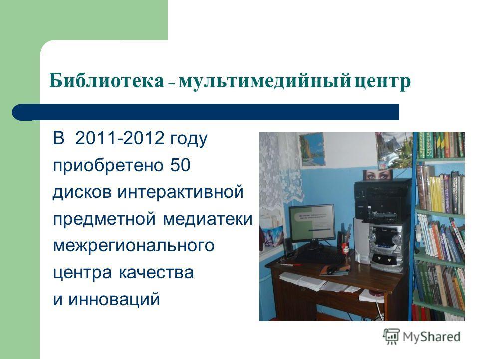 Библиотека – мультимедийный центр В 2011-2012 году приобретено 50 дисков интерактивной предметной медиатеки межрегионального центра качества и инноваций