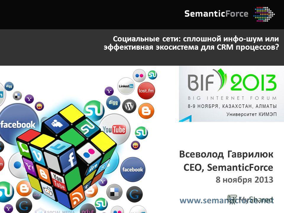 www.semanticforce.net Всеволод Гаврилюк CEO, SemanticForce 8 ноября 2013 Социальные сети: сплошной инфо-шум или эффективная экосистема для CRM процессов?