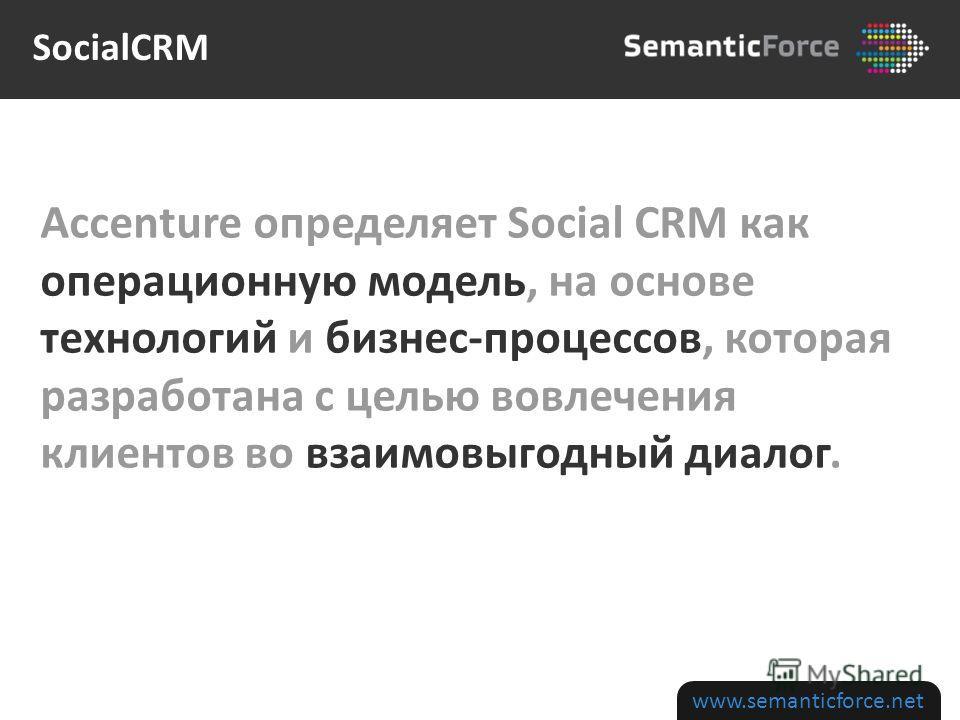 www.semanticforce.net Accenture определяет Social CRM как операционную модель, на основе технологий и бизнес-процессов, которая разработана с целью вовлечения клиентов во взаимовыгодный диалог. SocialCRM