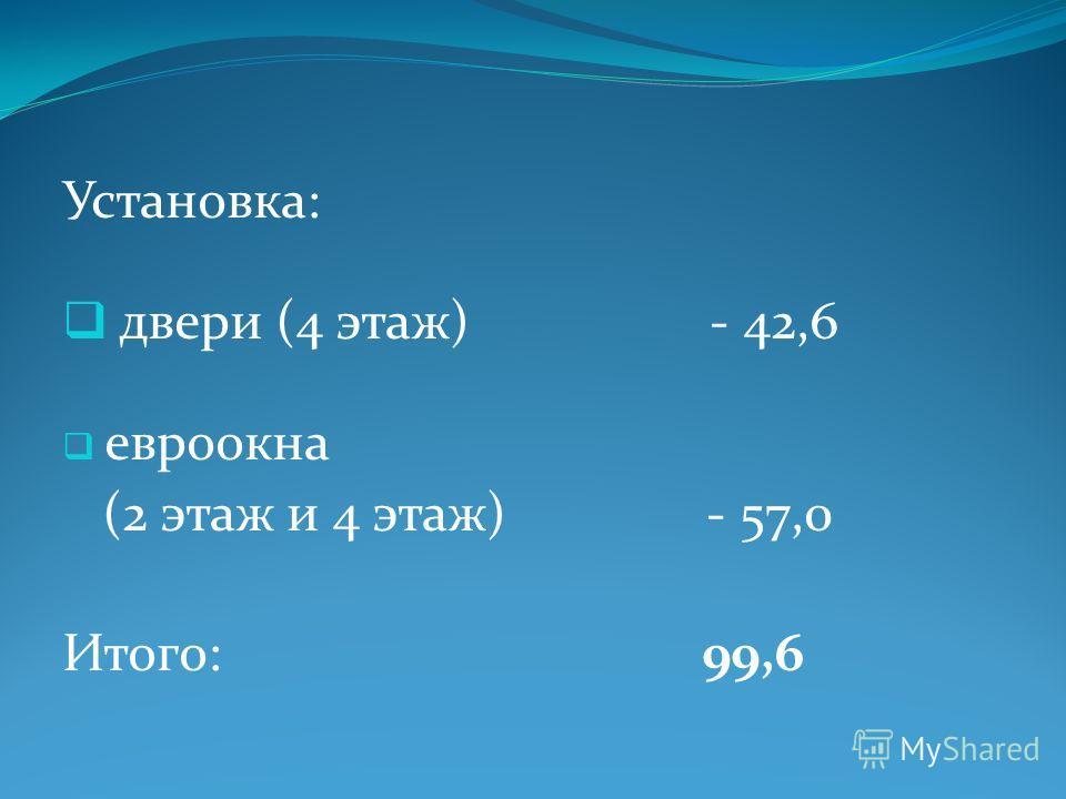 Установка: двери (4 этаж) - 42,6 евроокна (2 этаж и 4 этаж) - 57,0 Итого: 99,6