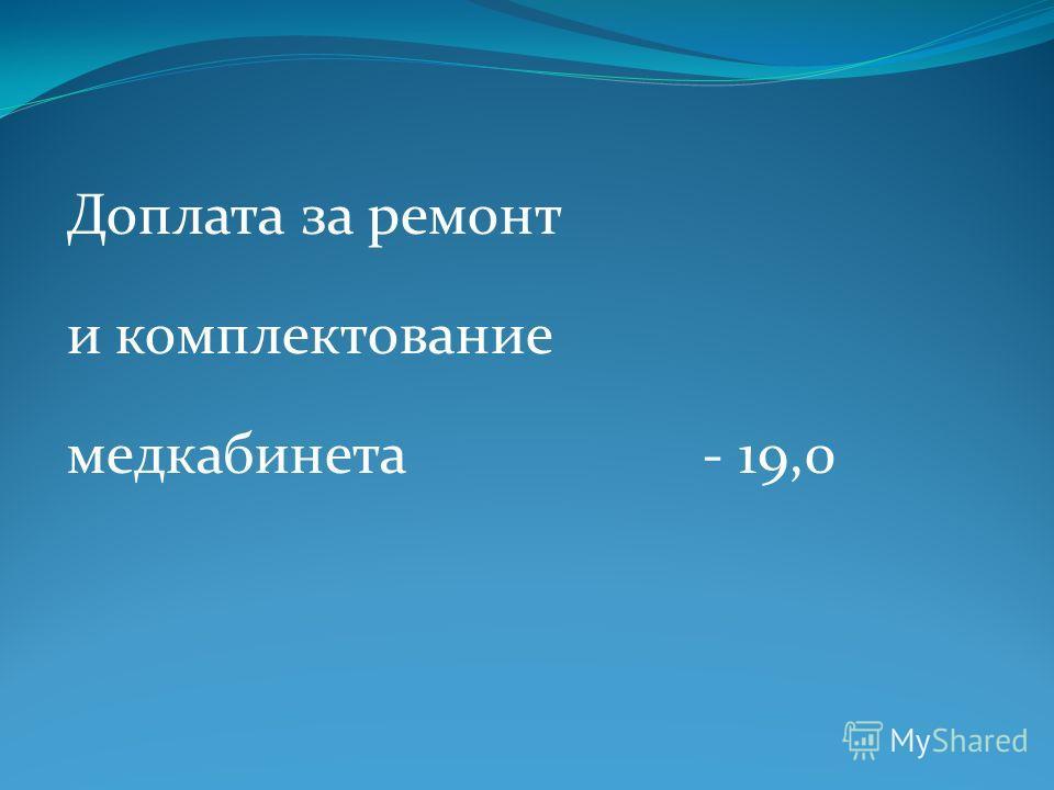 Доплата за ремонт и комплектование медкабинета - 19,0