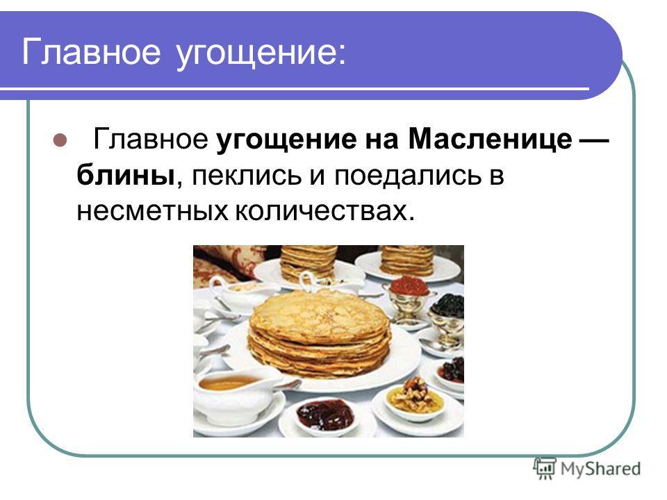 Главное угощение: Главное угощение на Масленице блины, пеклись и поедались в несметных количествах.