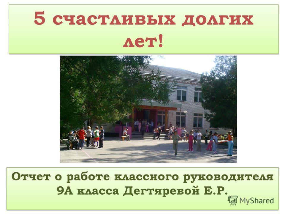 5 счастливых долгих лет! Отчет о работе классного руководителя 9А класса Дегтяревой Е.Р.
