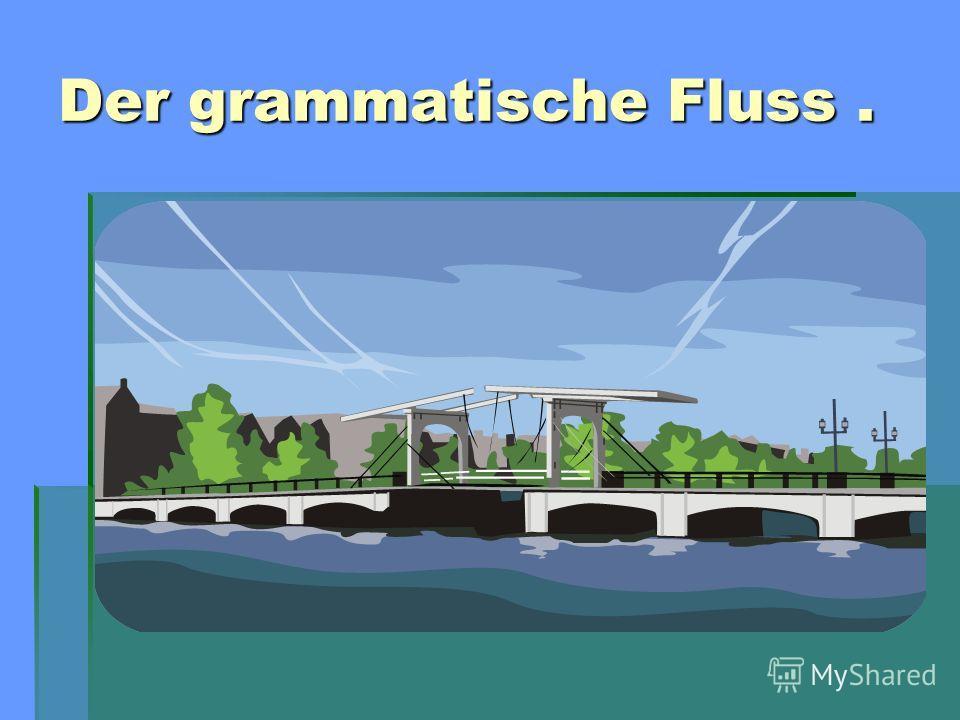 Der grammatische Fluss.