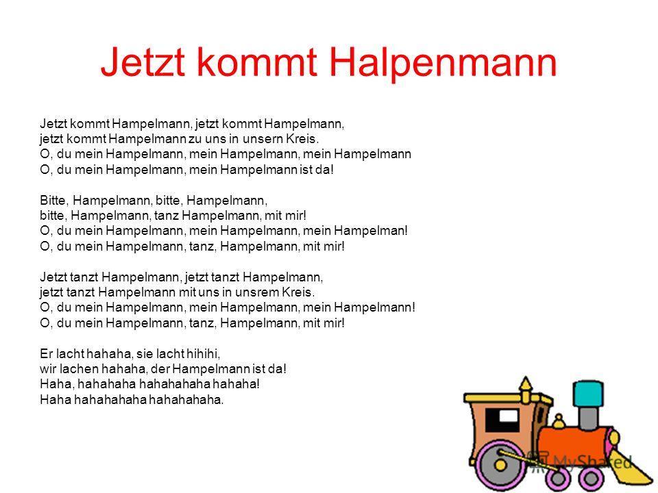 Jetzt kommt Halpenmann Jetzt kommt Hampelmann, jetzt kommt Hampelmann, jetzt kommt Hampelmann zu uns in unsern Kreis. O, du mein Hampelmann, mein Hampelmann, mein Hampelmann O, du mein Hampelmann, mein Hampelmann ist da! Bitte, Hampelmann, bitte, Ham