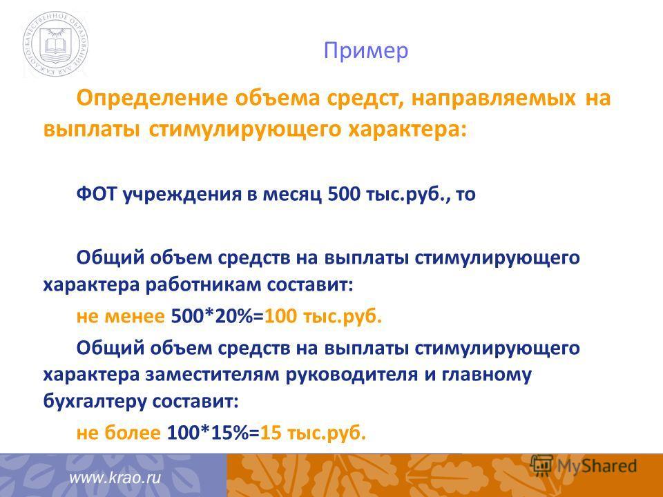 Пример Определение объема средст, направляемых на выплаты стимулирующего характера: ФОТ учреждения в месяц 500 тыс.руб., то Общий объем средств на выплаты стимулирующего характера работникам составит: не менее 500*20%=100 тыс.руб. Общий объем средств