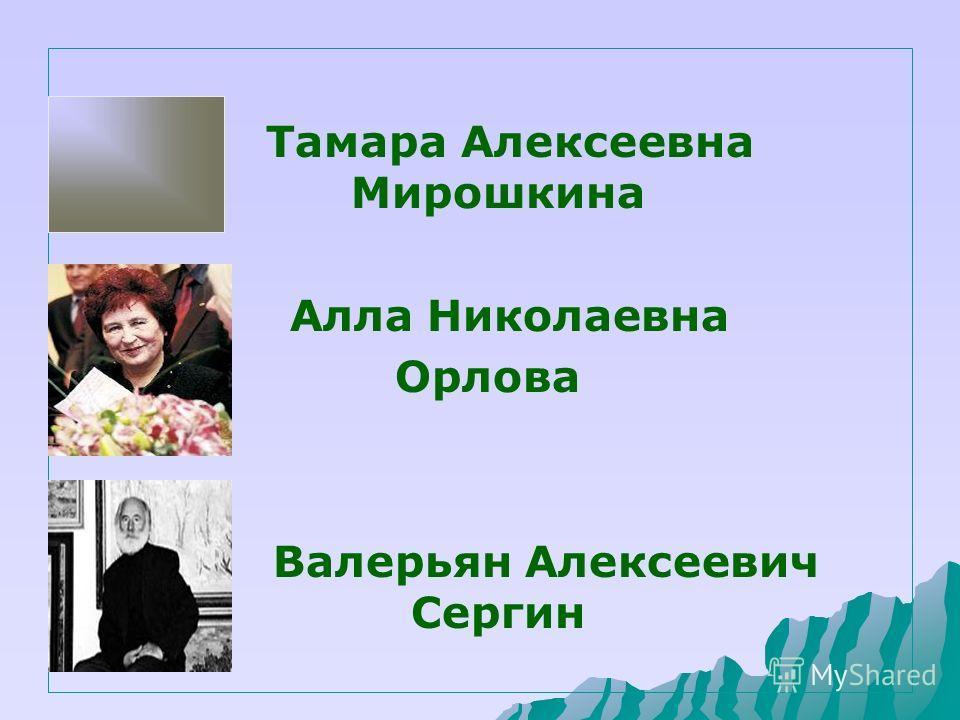 Тамара Алексеевна Мирошкина Алла Николаевна Орлова Валерьян Алексеевич Сергин