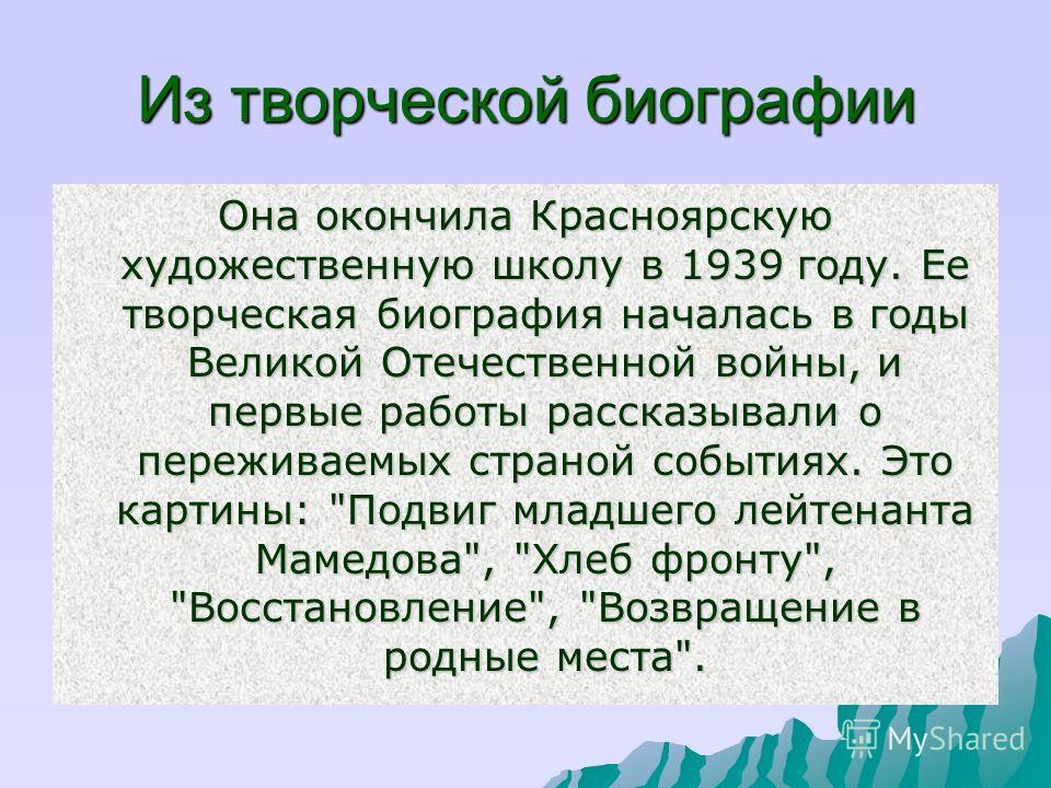 Из творческой биографии Она окончила Красноярскую художественную школу в 1939 году. Ее творческая биография началась в годы Великой Отечественной войны, и первые работы рассказывали о переживаемых страной событиях. Это картины: