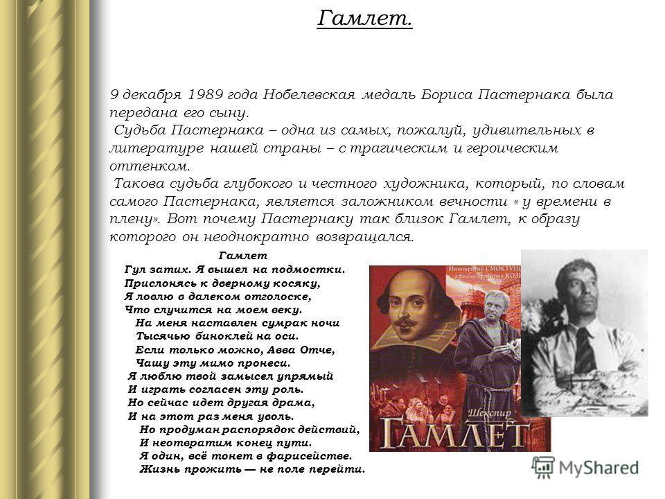 Гамлет. 9 декабря 1989 года Нобелевская медаль Бориса Пастернака была передана его сыну. Судьба Пастернака – одна из самых, пожалуй, удивительных в литературе нашей страны – с трагическим и героическим оттенком. Такова судьба глубокого и честного худ