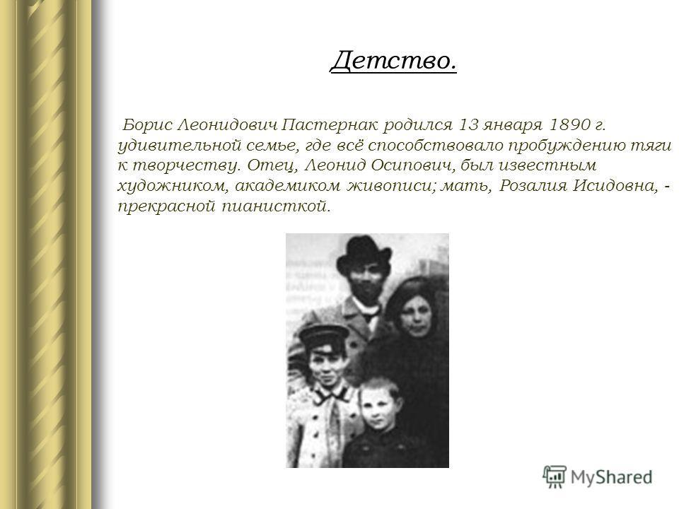 Детство. Борис Леонидович Пастернак родился 13 января 1890 г. удивительной семье, где всё способствовало пробуждению тяги к творчеству. Отец, Леонид Осипович, был известным художником, академиком живописи; мать, Розалия Исидовна, - прекрасной пианист