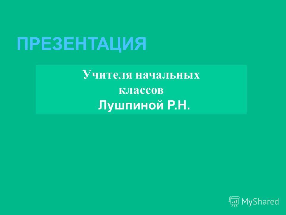 ПРЕЗЕНТАЦИЯ Учителя начальных классов Лушпиной Р.Н.