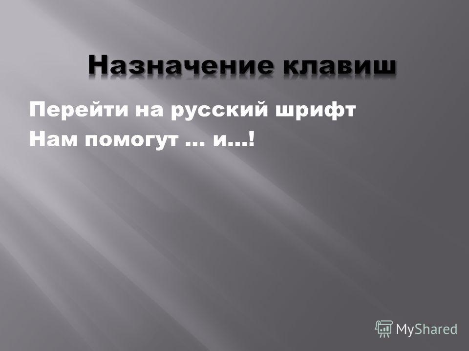 Перейти на русский шрифт Нам помогут … и…!