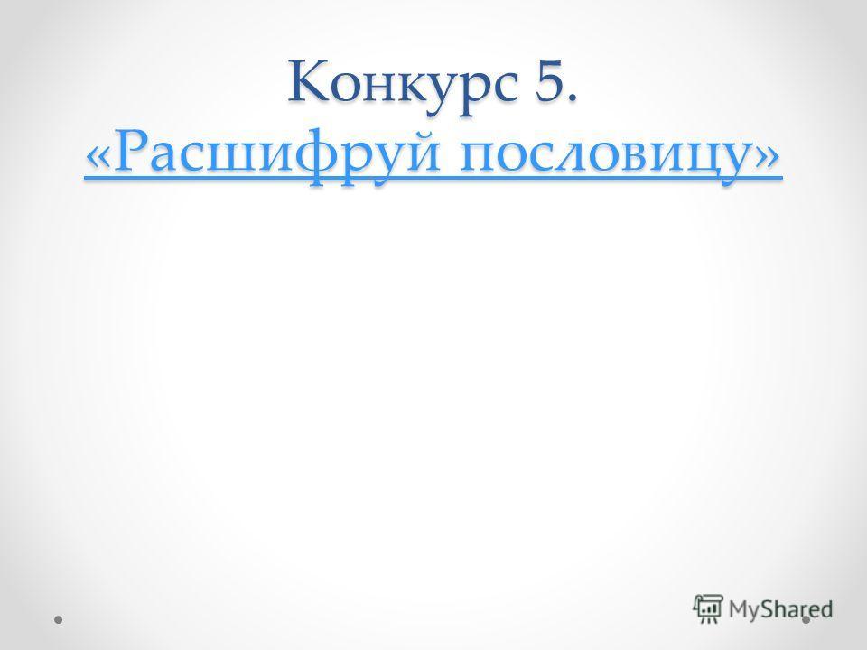 Конкурс 5. «Расшифруй пословицу» «Расшифруй пословицу» «Расшифруй пословицу»
