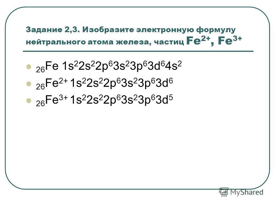 Задание 2,3. Изобразите электронную формулу нейтрального атома железа, частиц Fe 2+, Fe 3+ 26 Fe 1s 2 2s 2 2p 6 3s 2 3p 6 3d 6 4s 2 26 Fe 2+ 1s 2 2s 2 2p 6 3s 2 3p 6 3d 6 26 Fe 3+ 1s 2 2s 2 2p 6 3s 2 3p 6 3d 5