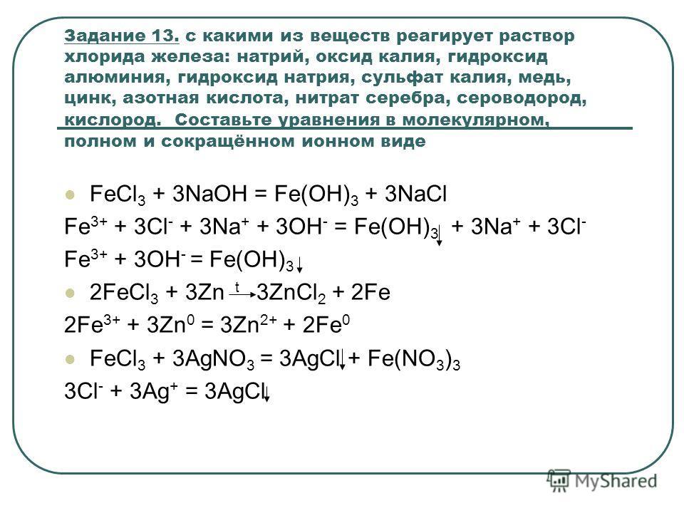 Задание 13. с какими из веществ реагирует раствор хлорида железа: натрий, оксид калия, гидроксид алюминия, гидроксид натрия, сульфат калия, медь, цинк, азотная кислота, нитрат серебра, сероводород, кислород. Составьте уравнения в молекулярном, полном