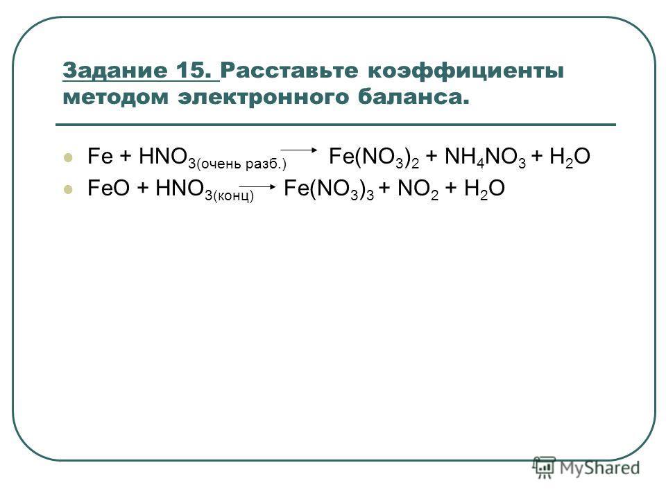 Задание 15. Расставьте коэффициенты методом электронного баланса. Fe + HNO 3(очень разб.) Fe(NO 3 ) 2 + NH 4 NO 3 + H 2 O FeO + HNO 3(конц) Fe(NO 3 ) 3 + NO 2 + H 2 O