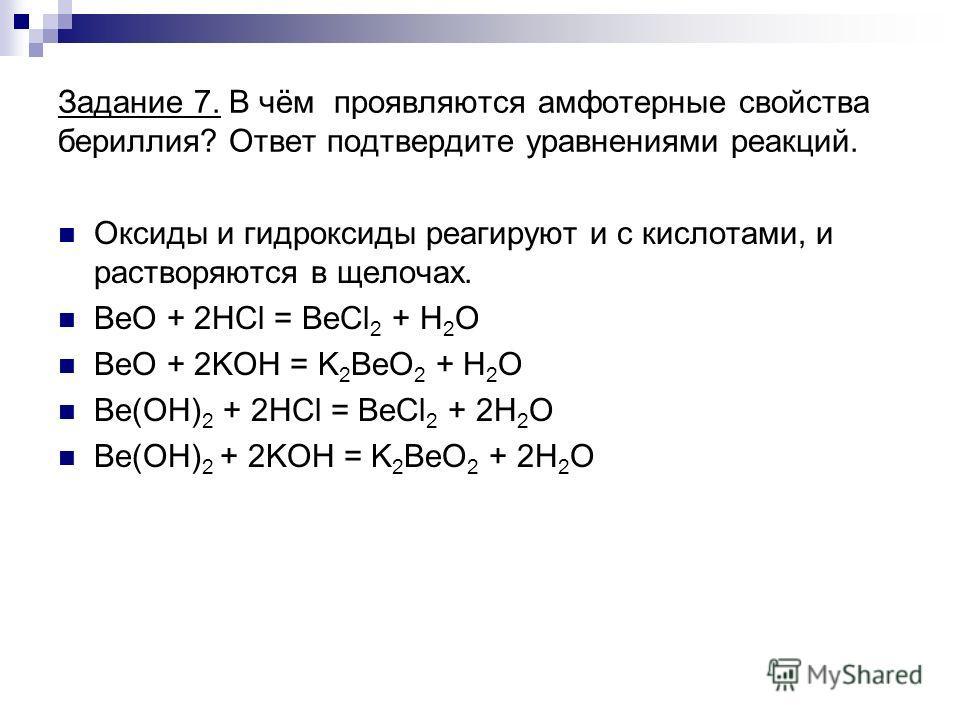 Задание 7. В чём проявляются амфотерные свойства бериллия? Ответ подтвердите уравнениями реакций. Оксиды и гидроксиды реагируют и с кислотами, и растворяются в щелочах. ВеО + 2HCl = BeCl 2 + H 2 O ВеО + 2KOH = K 2 BeO 2 + H 2 O Be(OH) 2 + 2HCl = BeCl