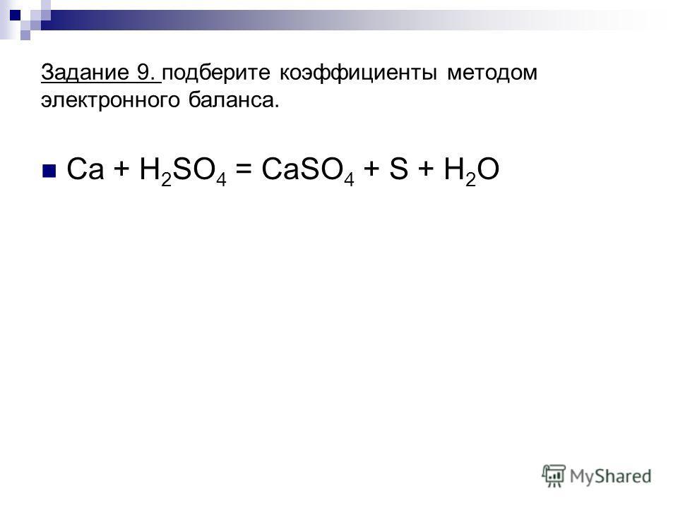 Задание 9. подберите коэффициенты методом электронного баланса. Ca + H 2 SO 4 = CaSO 4 + S + H 2 O