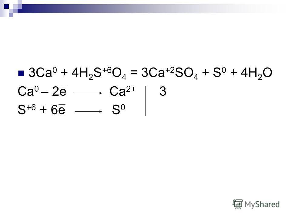 3Ca 0 + 4H 2 S +6 O 4 = 3Ca +2 SO 4 + S 0 + 4H 2 O Ca 0 – 2e Ca 2+ 3 S +6 + 6e S 0