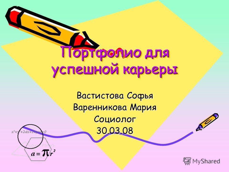 Портфолио для успешной карьеры Вастистова Софья Варенникова Мария Социолог30.03.08