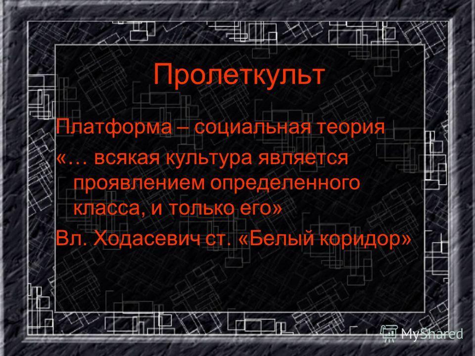 Пролеткульт Платформа – социальная теория «… всякая культура является проявлением определенного класса, и только его» Вл. Ходасевич ст. «Белый коридор»