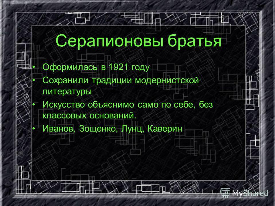 Серапионовы братья Оформилась в 1921 году Сохранили традиции модернистской литературы Искусство объяснимо само по себе, без классовых оснований. Иванов, Зощенко, Лунц, Каверин