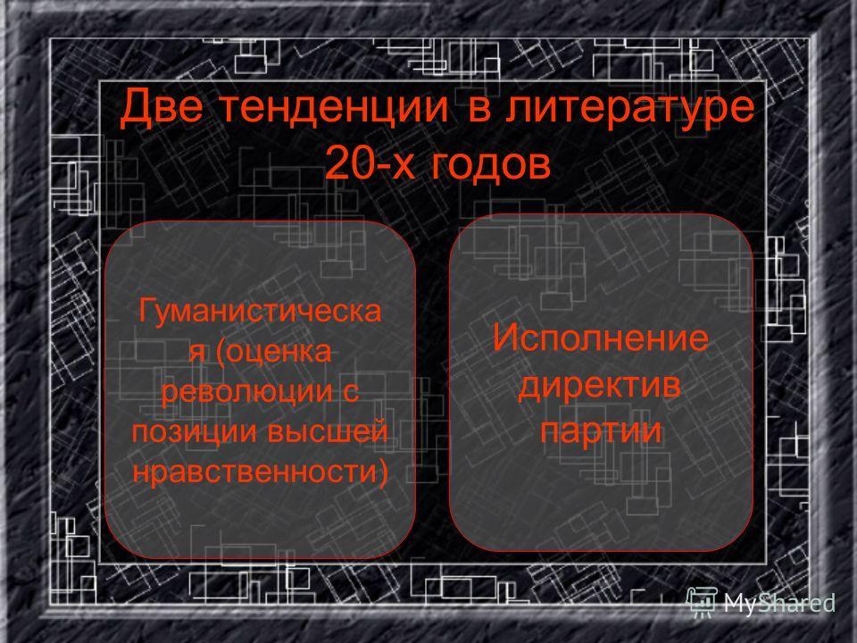 Две тенденции в литературе 20-х годов Гуманистическа я (оценка революции с позиции высшей нравственности) Исполнение директив партии