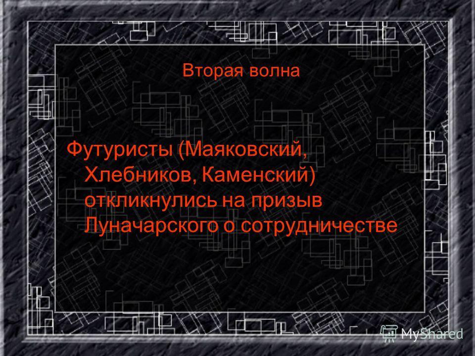 Вторая волна Футуристы (Маяковский, Хлебников, Каменский) откликнулись на призыв Луначарского о сотрудничестве