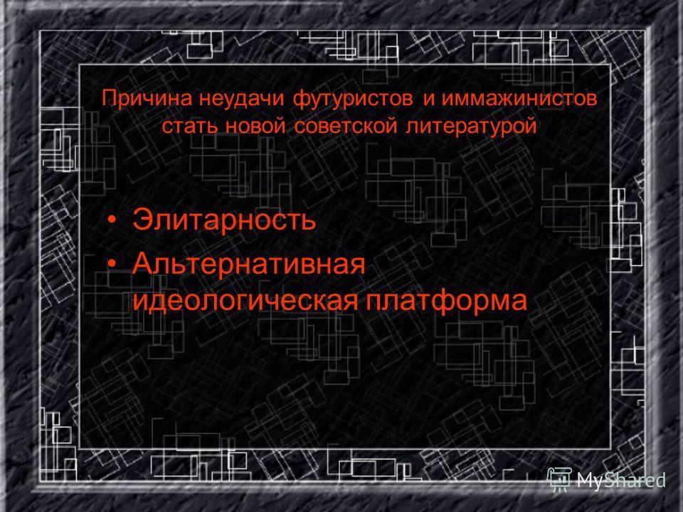 Причина неудачи футуристов и иммажинистов стать новой советской литературой Элитарность Альтернативная идеологическая платформа