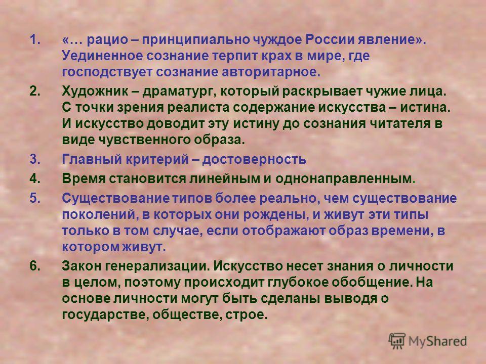 1.«… рацио – принципиально чуждое России явление». Уединенное сознание терпит крах в мире, где господствует сознание авторитарное. 2.Художник – драматург, который раскрывает чужие лица. С точки зрения реалиста содержание искусства – истина. И искусст