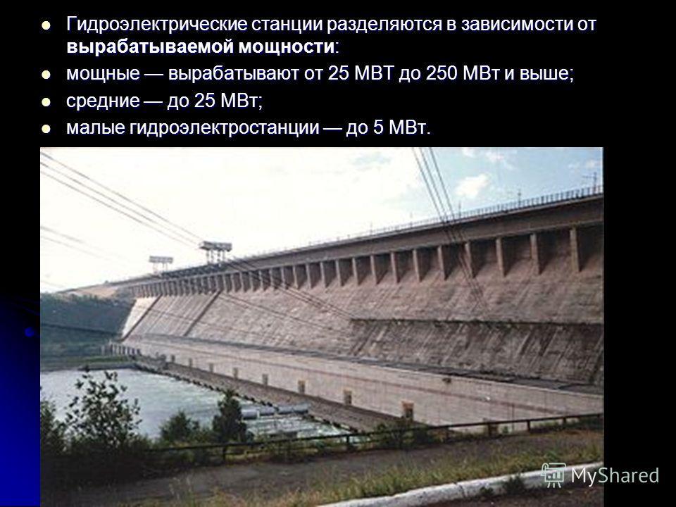 Гидроэлектрические станции разделяются в зависимости от вырабатываемой мощности: Гидроэлектрические станции разделяются в зависимости от вырабатываемой мощности: мощные вырабатывают от 25 МВТ до 250 МВт и выше; мощные вырабатывают от 25 МВТ до 250 МВ