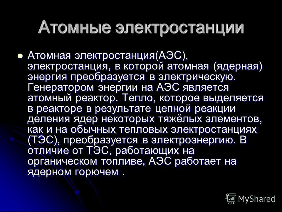 Атомные электростанции Атомная электростанция(АЭС), электростанция, в которой атомная (ядерная) энергия преобразуется в электрическую. Генератором энергии на АЭС является атомный реактор. Тепло, которое выделяется в реакторе в результате цепной реакц