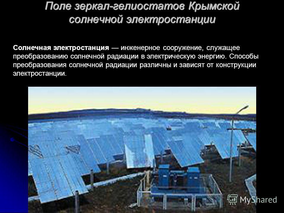 Поле зеркал-гелиостатов Крымской солнечной электростанции Солнечная электростанция инженерное сооружение, служащее преобразованию солнечной радиации в электрическую энергию. Способы преобразования солнечной радиации различны и зависят от конструкции