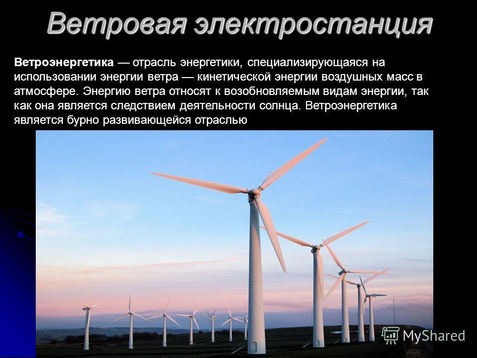 Ветровая электростанция Ветроэнергетика отрасль энергетики, специализирующаяся на использовании энергии ветра кинетической энергии воздушных масс в атмосфере. Энергию ветра относят к возобновляемым видам энергии, так как она является следствием деяте