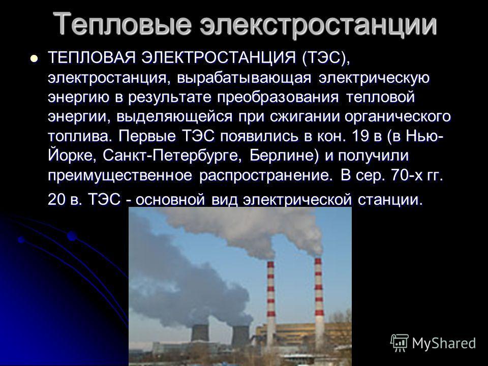 Тепловые элекстростанции ТЕПЛОВАЯ ЭЛЕКТРОСТАНЦИЯ (ТЭС), электростанция, вырабатывающая электрическую энергию в результате преобразования тепловой энергии, выделяющейся при сжигании органического топлива. Первые ТЭС появились в кон. 19 в (в Нью- Йорке