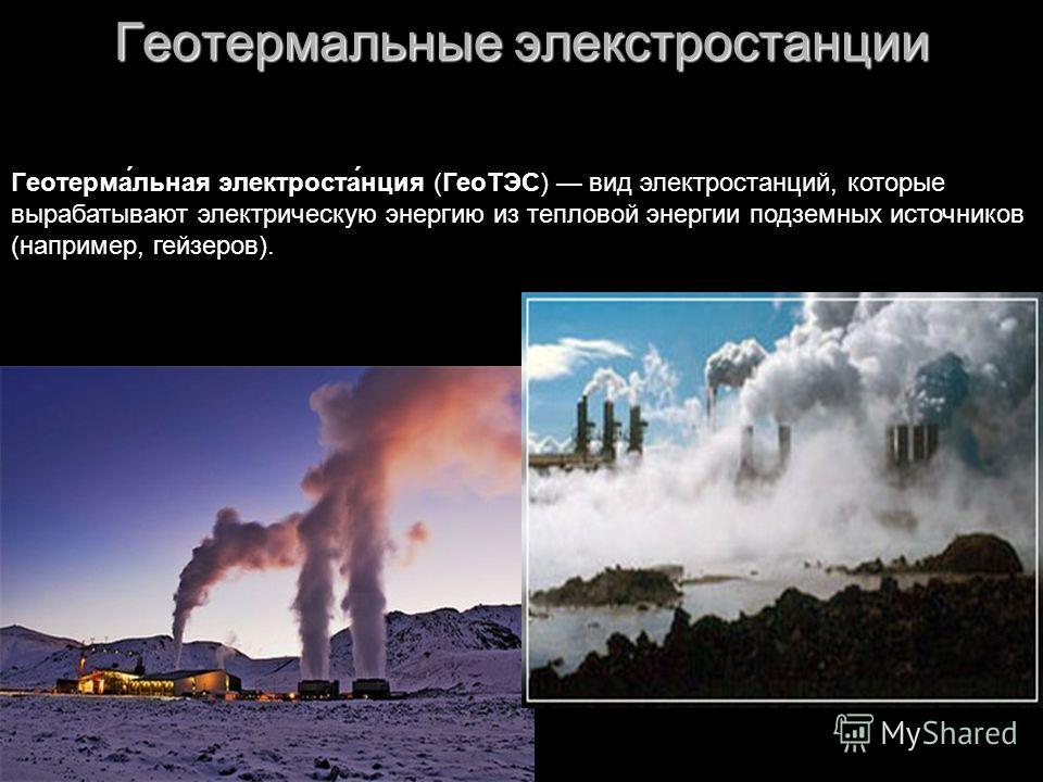 Геотермальные элекстростанции Геотерма́льная электроста́нция (ГеоТЭС) вид электростанций, которые вырабатывают электрическую энергию из тепловой энергии подземных источников (например, гейзеров).