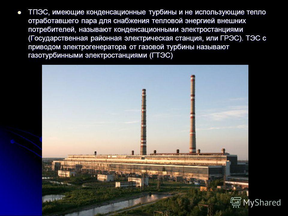 ТПЭС, имеющие конденсационные турбины и не использующие тепло отработавшего пара для снабжения тепловой энергией внешних потребителей, называют конденсационными электростанциями (Государственная районная электрическая станция, или ГРЭС). ТЭС с привод