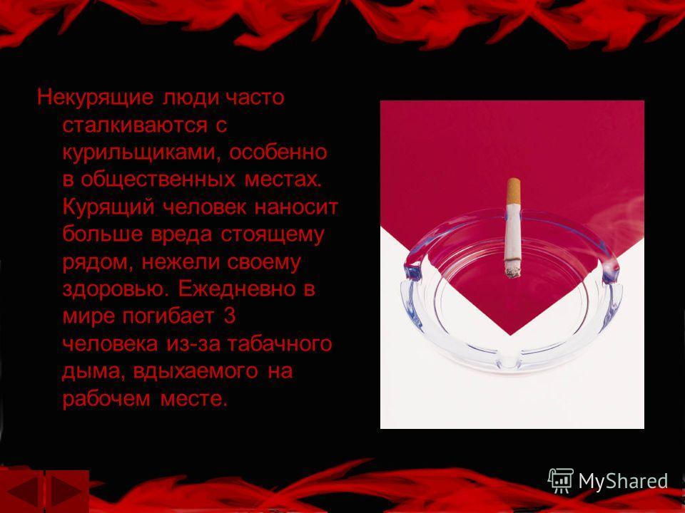 Некурящие люди часто сталкиваются с курильщиками, особенно в общественных местах. Курящий человек наносит больше вреда стоящему рядом, нежели своему здоровью. Ежедневно в мире погибает 3 человека из-за табачного дыма, вдыхаемого на рабочем месте.