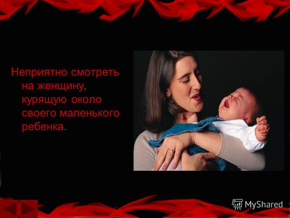 Неприятно смотреть на женщину, курящую около своего маленького ребенка.