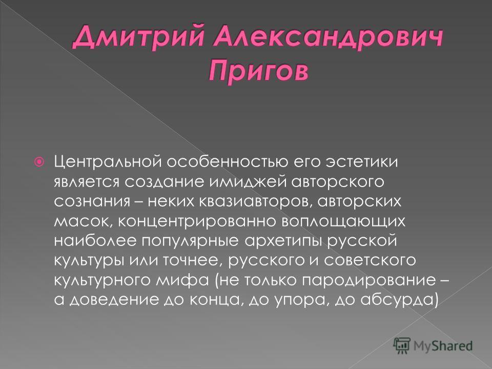 Центральной особенностью его эстетики является создание имиджей авторского сознания – неких квазиавторов, авторских масок, концентрированно воплощающих наиболее популярные архетипы русской культуры или точнее, русского и советского культурного мифа (
