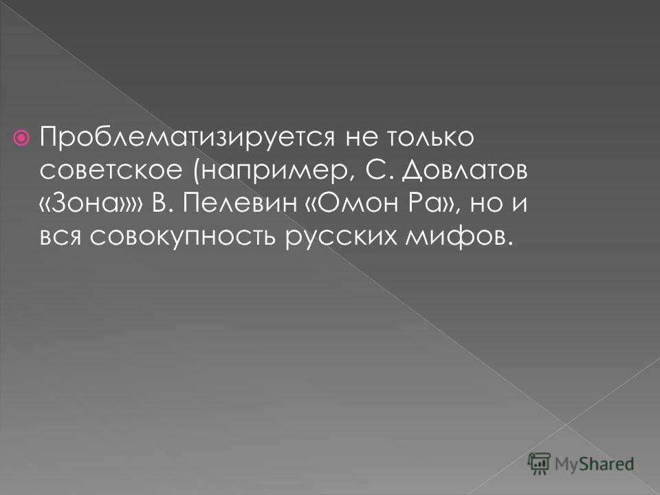 Проблематизируется не только советское (например, С. Довлатов «Зона»» В. Пелевин «Омон Ра», но и вся совокупность русских мифов.