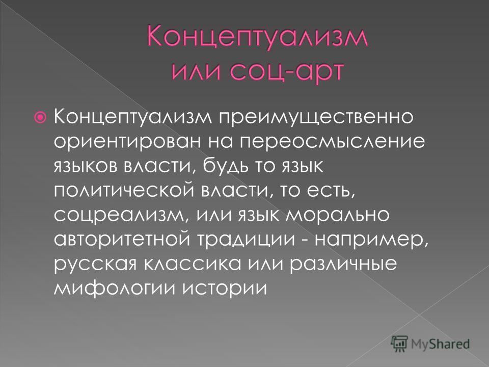 Концептуализм преимущественно ориентирован на переосмысление языков власти, будь то язык политической власти, то есть, соцреализм, или язык морально авторитетной традиции - например, русская классика или различные мифологии истории