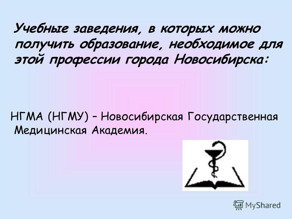 Учебные заведения, в которых можно получить образование, необходимое для этой профессии города Новосибирска: НГМА (НГМУ) – Новосибирская Государственная Медицинская Академия.