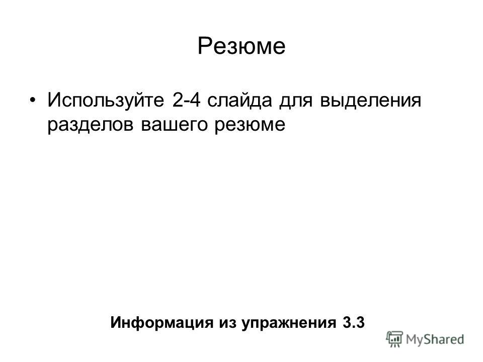 Резюме Используйте 2-4 слайда для выделения разделов вашего резюме Информация из упражнения 3.3