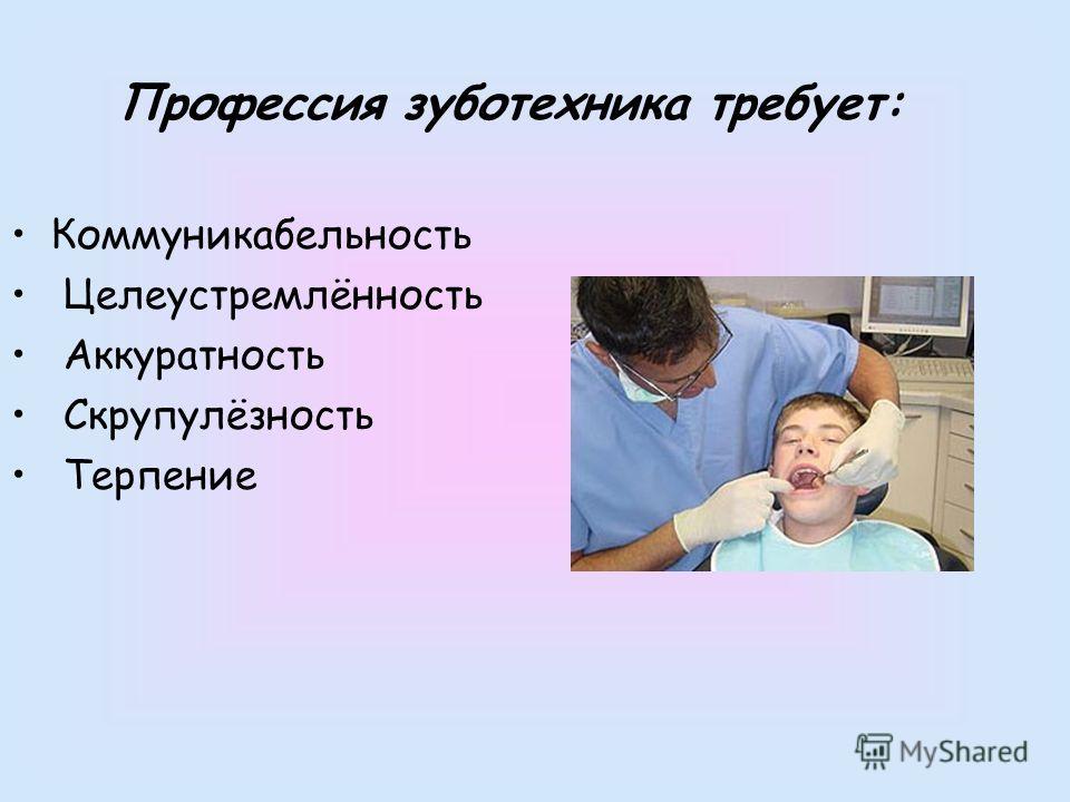 Профессия зуботехника требует: Коммуникабельность Целеустремлённость Аккуратность Скрупулёзность Терпение