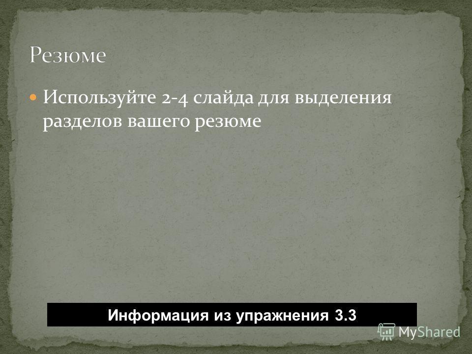 Используйте 2-4 слайда для выделения разделов вашего резюме Информация из упражнения 3.3